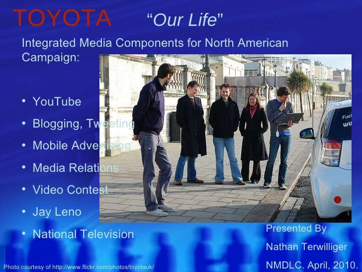 """TOYOTA   """" Our Life """"   Presented By  Nathan Terwilliger NMDLC. April, 2010. <ul><li>Integrated Media Components for North..."""