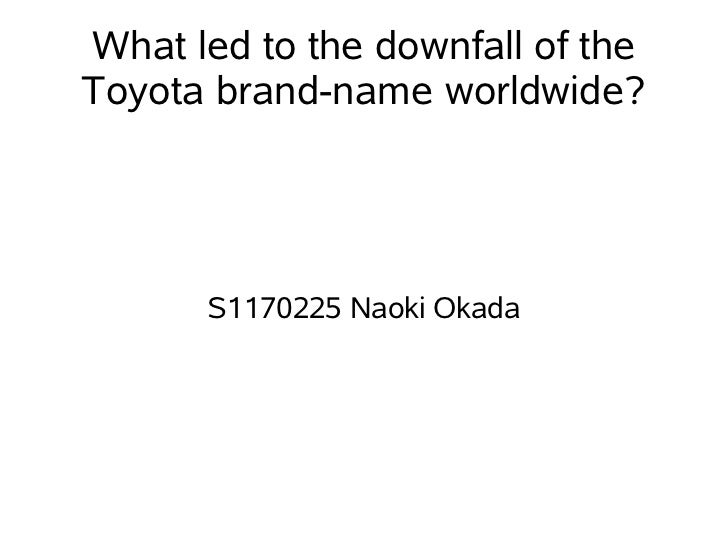 What led to the downfall of theToyota brand-name worldwide?      S1170225 Naoki Okada