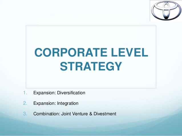 corporate level strategies of toyota Chapter 7—cooperative strategy chapter 7: cooperative strategy toyota procter & gamble introduces a discussion of business level cooperative strategies used to combine resources and.