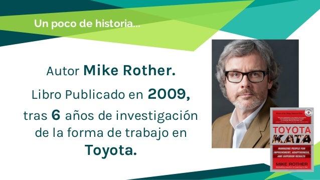 Un poco de historia... Autor Mike Rother. Libro Publicado en 2009, tras 6 años de investigación de la forma de trabajo en ...
