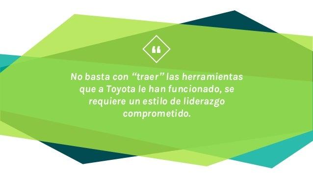 """"""" No basta con """"traer"""" las herramientas que a Toyota le han funcionado, se requiere un estilo de liderazgo comprometido."""