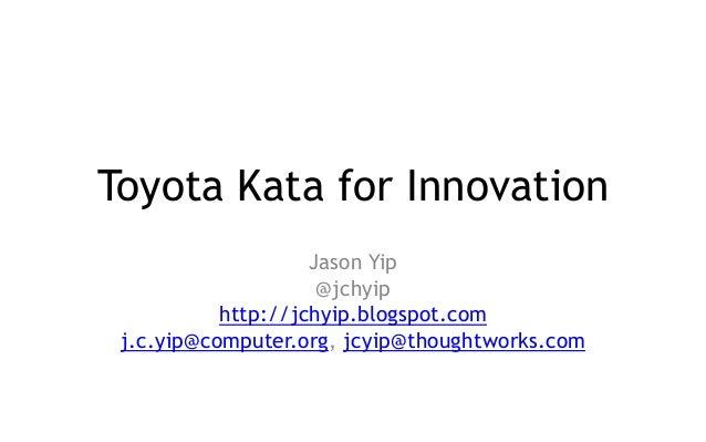 Toyota Kata for Innovation Jason Yip @jchyip http://jchyip.blogspot.com j.c.yip@computer.org, jcyip@thoughtworks.com