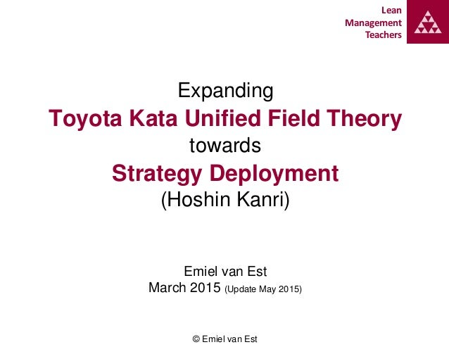Lean Management Teachers Expanding Toyota Kata Unified Field Theory towards Strategy Deployment (Hoshin Kanri) Emiel van E...