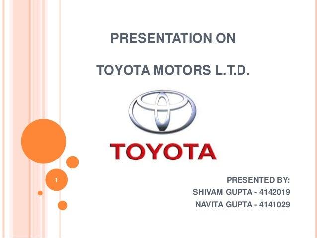 PRESENTATION ON  TOYOTA MOTORS L.T.D.  PRESENTED BY:  SHIVAM GUPTA - 4142019  NAVITA GUPTA - 4141029  1