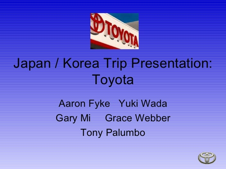 Japan / Korea Trip Presentation: Toyota Aaron Fyke  Yuki Wada Gary Mi  Grace Webber Tony Palumbo
