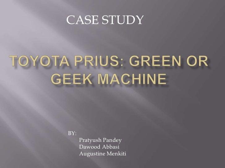 CASE STUDY<br />Toyota Prius: GREEN OR GEEK MACHINE<br />BY:<br />PratyushPandey<br />DawoodAbbasi<br />        Augustine ...