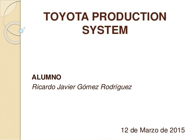 TOYOTA PRODUCTION SYSTEM ALUMNO Ricardo Javier Gómez Rodríguez 12 de Marzo de 2015