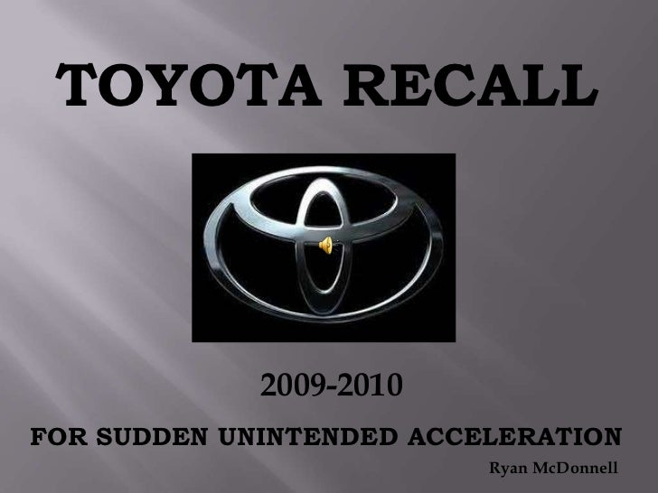 TOYOTA RECALL<br />2009-2010<br />FOR SUDDEN UNINTENDED ACCELERATION<br />Ryan McDonnell<br />