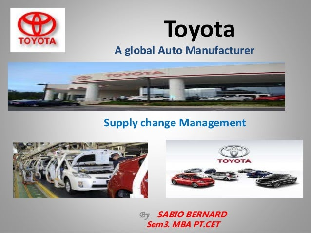 Toyota By SABIO BERNARD Sem3. MBA PT.CET Supply change Management A global Auto Manufacturer