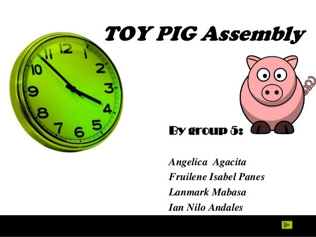 TOY PIG Assembly     By group 5:     Angelica Agacita     Fruilene Isabel Panes     Lanmark Mabasa     Ian Nilo Andales