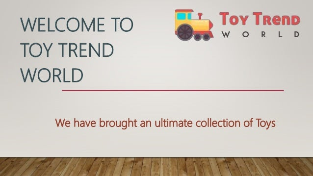 WELCOME TO TOY TREND WORLD We have brought an ultimate collection of Toys