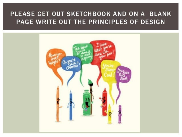 PLEASE GET OUT SKETCHBOOK AND ON A BLANK PAGE WRITE OUT THE PRINCIPLES OF DESIGN