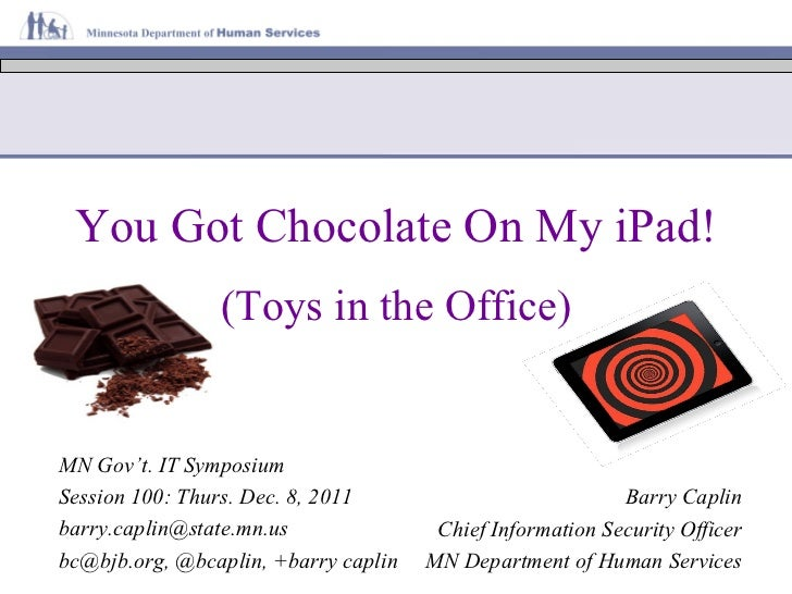 You Got Chocolate On My iPad! Barry Caplin Chief Information Security Officer MN Department of Human Services MN Gov't. IT...
