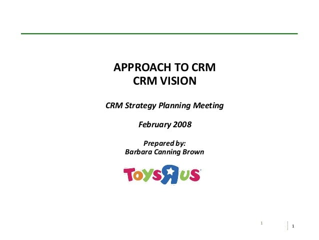 1 1 APPROACH TO CRM CRM VISION CRM Strategy Planning Meeting February 2008 Prepared by: Barbara Canning Brown