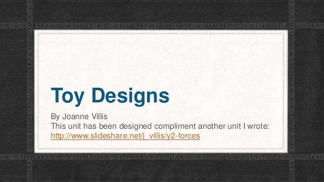 Toy Designs By Joanne Villis This unit has been designed compliment another unit I wrote: http://www.slideshare.net/j_vill...