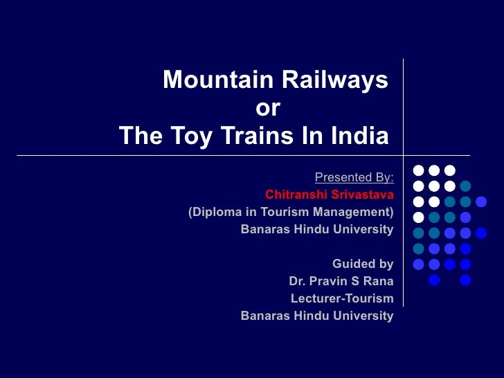 Mountain Railways    or  The Toy Trains In India Presented By: Chitranshi Srivastava (Diploma in Tourism Management) Banar...