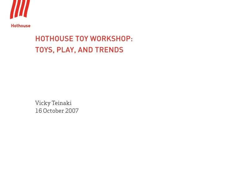 HOTHOUSE TOY WORKSHOP: TOYS, PLAY, AND TRENDS     Vicky Teinaki 16 October 2007