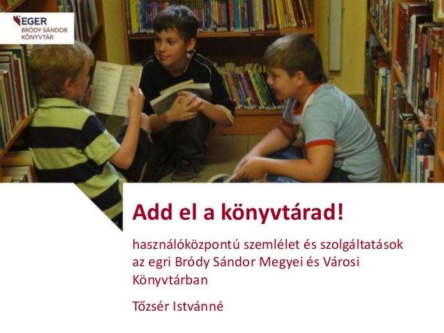 Add el a könyvtárad! használóközpontú szemlélet és szolgáltatások az egri Bródy Sándor Megyei és Városi Könyvtárban Tőzsér...