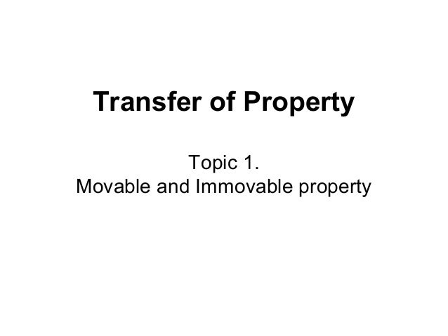 Transfer of Property Topic 1. Movable and Immovable property