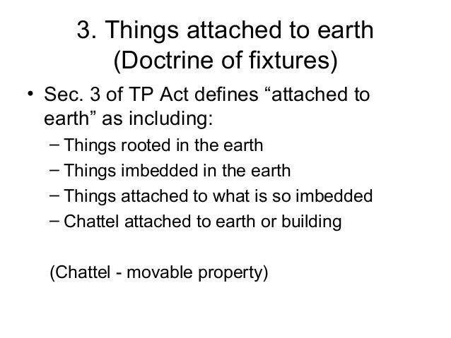"""3. Things attached to earth (Doctrine of fixtures) • Sec. 3 of TP Act defines """"attached to earth"""" as including: – Things r..."""