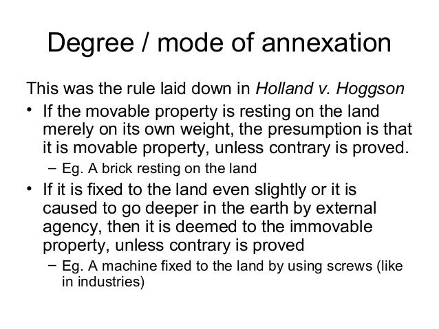 Degree / mode of annexation This was the rule laid down in Holland v. Hoggson • If the movable property is resting on the ...