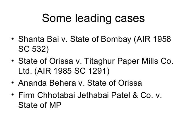 Some leading cases • Shanta Bai v. State of Bombay (AIR 1958 SC 532) • State of Orissa v. Titaghur Paper Mills Co. Ltd. (A...