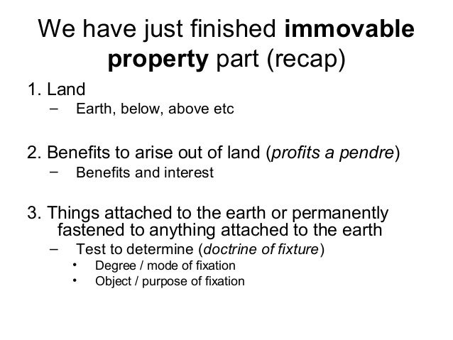 We have just finished immovable property part (recap) 1. Land –  Earth, below, above etc  2. Benefits to arise out of land...