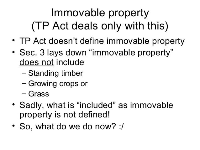 """Immovable property (TP Act deals only with this) • TP Act doesn't define immovable property • Sec. 3 lays down """"immovable ..."""