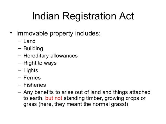 Indian Registration Act • Immovable property includes: – – – – – – – –  Land Building Hereditary allowances Right to ways ...