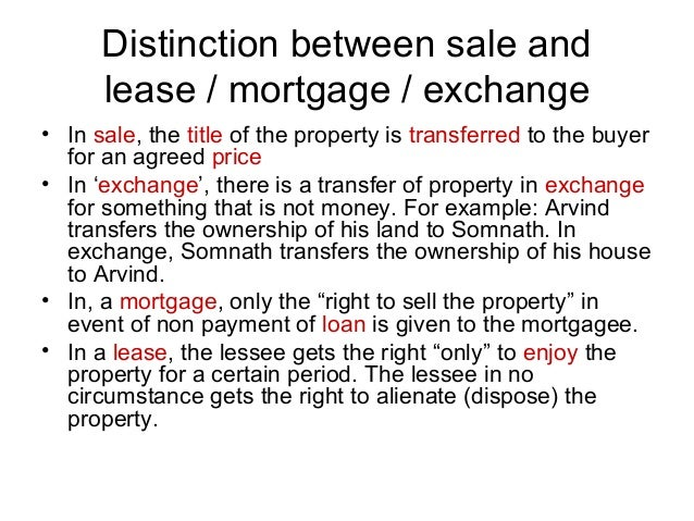 Distinction between sale and lease / mortgage / exchange • In sale, the title of the property is transferred to the buyer ...