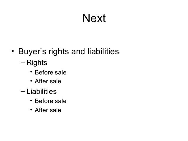 Next • Buyer's rights and liabilities – Rights • Before sale • After sale  – Liabilities • Before sale • After sale