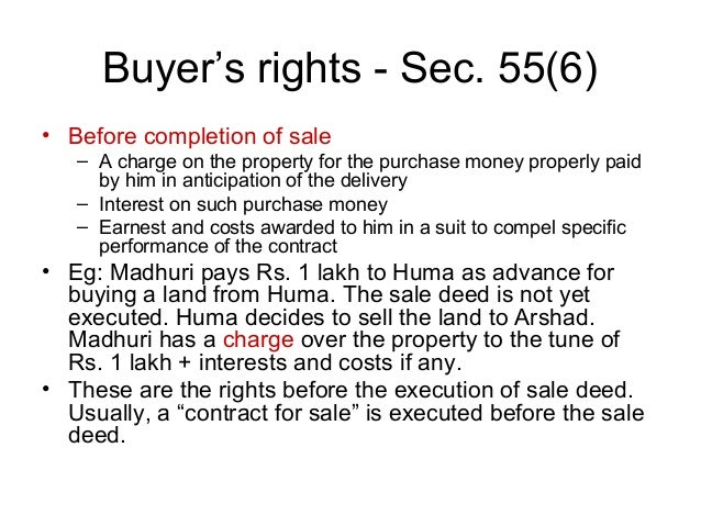 Buyer's rights - Sec. 55(6) • Before completion of sale – A charge on the property for the purchase money properly paid by...