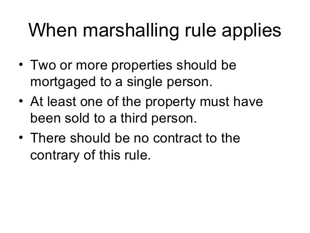 When marshalling rule applies • Two or more properties should be mortgaged to a single person. • At least one of the prope...
