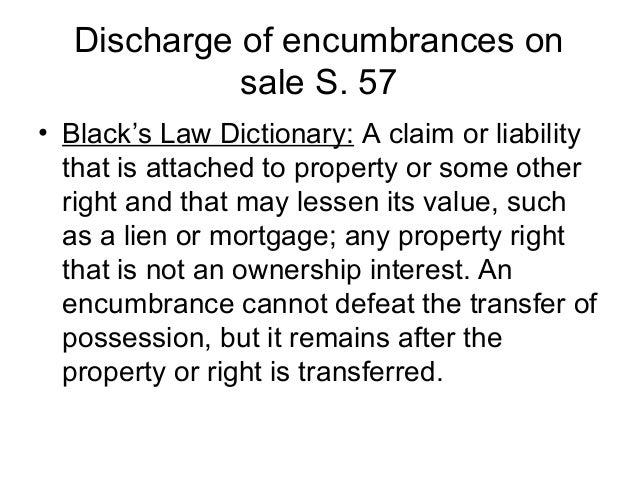 Discharge of encumbrances on sale S. 57 • Black's Law Dictionary: A claim or liability that is attached to property or som...