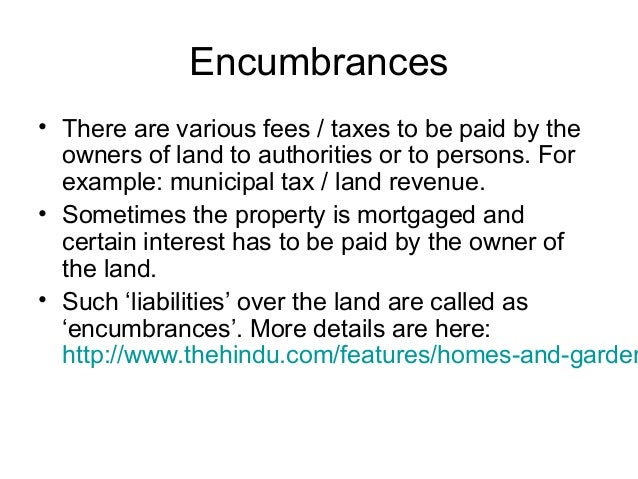 Encumbrances  • There are various fees / taxes to be paid by the owners of land to authorities or to persons. For example:...