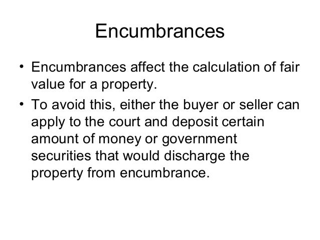Encumbrances • Encumbrances affect the calculation of fair value for a property. • To avoid this, either the buyer or sell...
