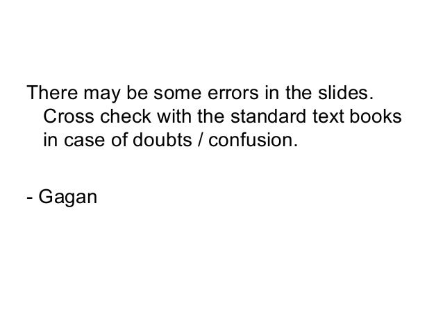 There may be some errors in the slides. Cross check with the standard text books in case of doubts / confusion. - Gagan