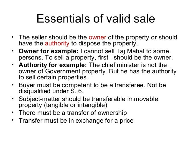 Essentials of valid sale • The seller should be the owner of the property or should have the authority to dispose the prop...