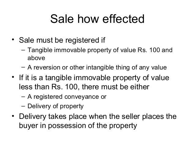 Sale how effected • Sale must be registered if – Tangible immovable property of value Rs. 100 and above – A reversion or o...
