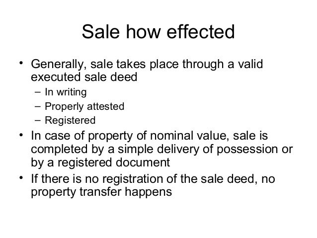Sale how effected • Generally, sale takes place through a valid executed sale deed – In writing – Properly attested – Regi...
