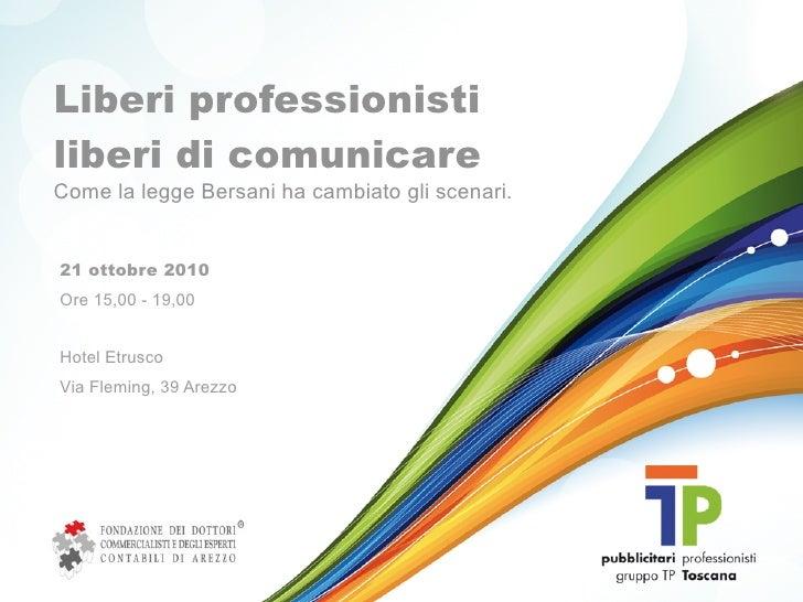 Liberi professionisti liberi di comunicare Come la legge Bersani ha cambiato gli scenari.   21 ottobre 2010 Ore 15,00 - 19...