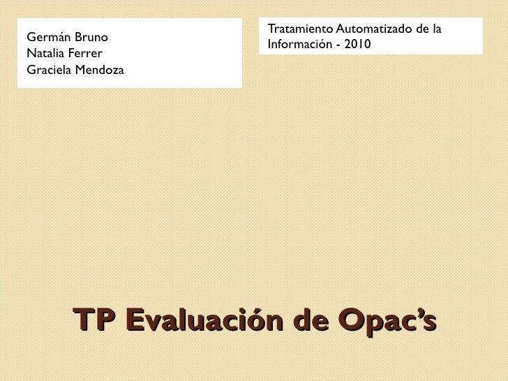 TP Evaluación de Opac's Germán Bruno Natalia Ferrer Graciela Mendoza Tratamiento Automatizado de la Información - 2010
