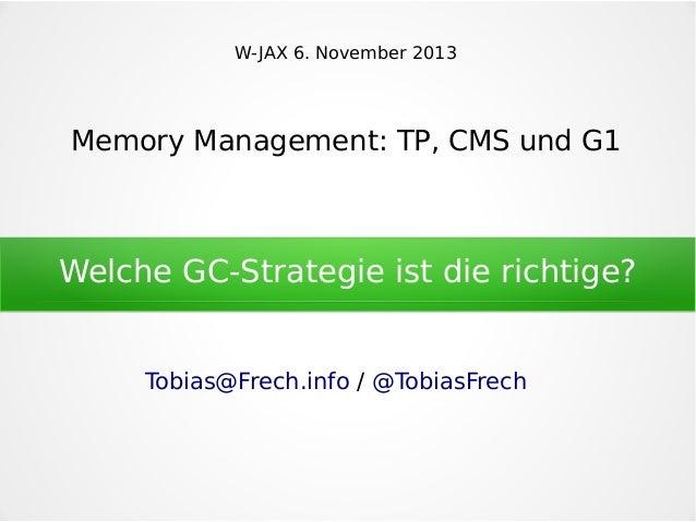 W-JAX 6. November 2013  Memory Management: TP, CMS und G1  Welche GC-Strategie ist die richtige? Tobias@Frech.info / @Tobi...