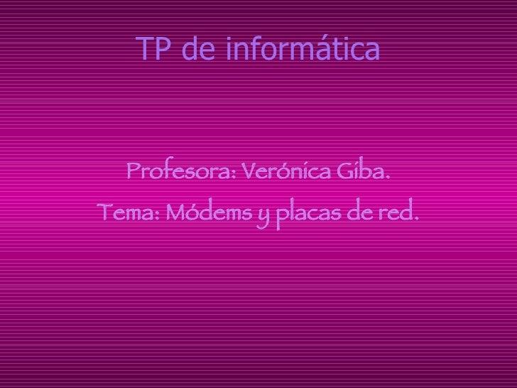 TP de informática <ul><li>Profesora: Verónica Giba. </li></ul><ul><li>Tema: Módems y placas de red. </li></ul>