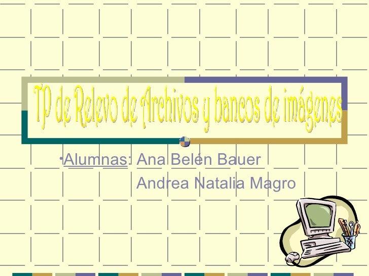 <ul><li>Alumnas : Ana Belén Bauer </li></ul><ul><li>Andrea Natalia Magro </li></ul>TP de Relevo de Archivos y bancos de im...