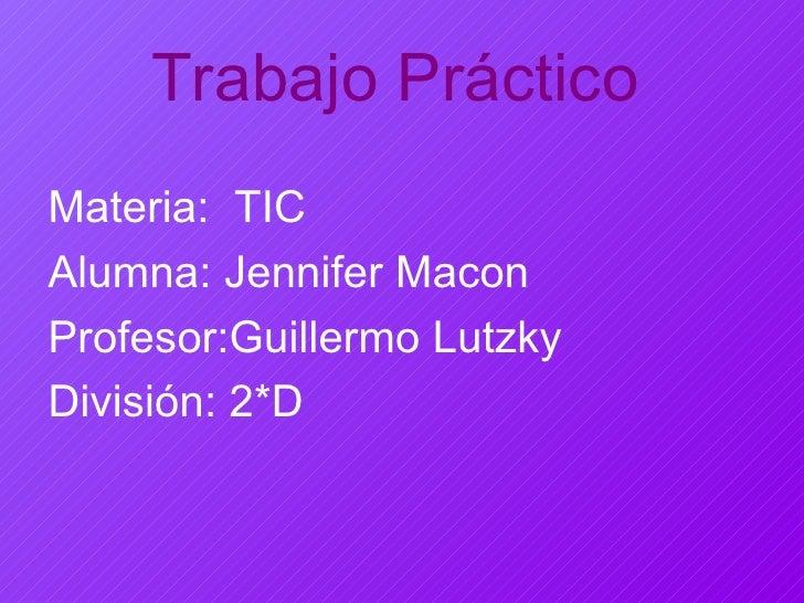 Trabajo Práctico Materia:  TIC Alumna: Jennifer Macon Profesor:Guillermo Lutzky División: 2*D