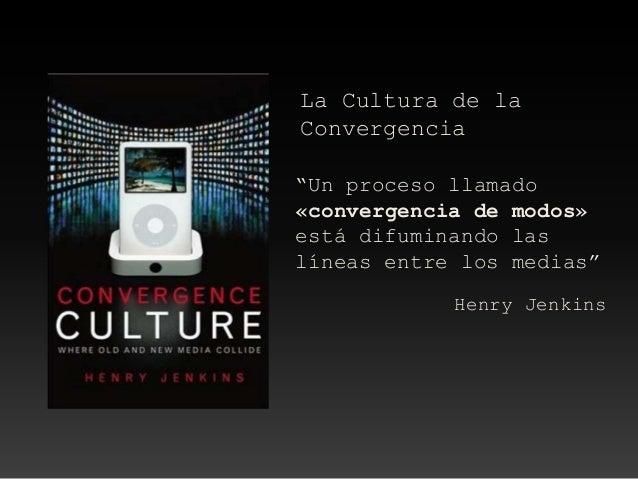 """La Cultura de laConvergencia""""Un proceso llamado«convergencia de modos»está difuminando laslíneas entre los medias""""Henry Je..."""