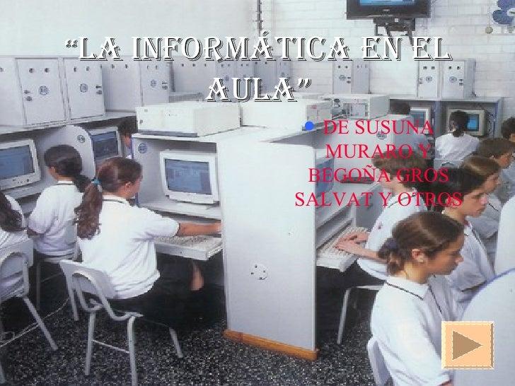 """"""" LA INFORMÁTICA EN EL AULA"""" <ul><li>DE SUSUNA MURARO Y BEGOÑA GROS SALVAT Y OTROS </li></ul>"""