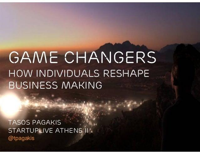 Game ChangersHow Individuals ReshapeBusiness MakingTASOS PAGAKISSTARTUPLIVE ATHENS II@tpagakis