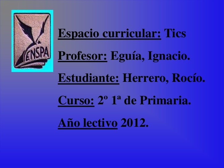 Espacio curricular: TicsProfesor: Eguía, Ignacio.Estudiante: Herrero, Rocío.Curso: 2º 1ª de Primaria.Año lectivo 2012.